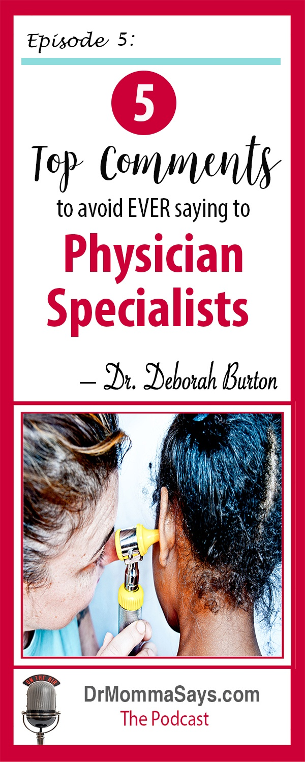Dr. Burton continues her healthcare discussion and highlights the top 5 comments you should avoid ever saying during a visit with specialist physicians.