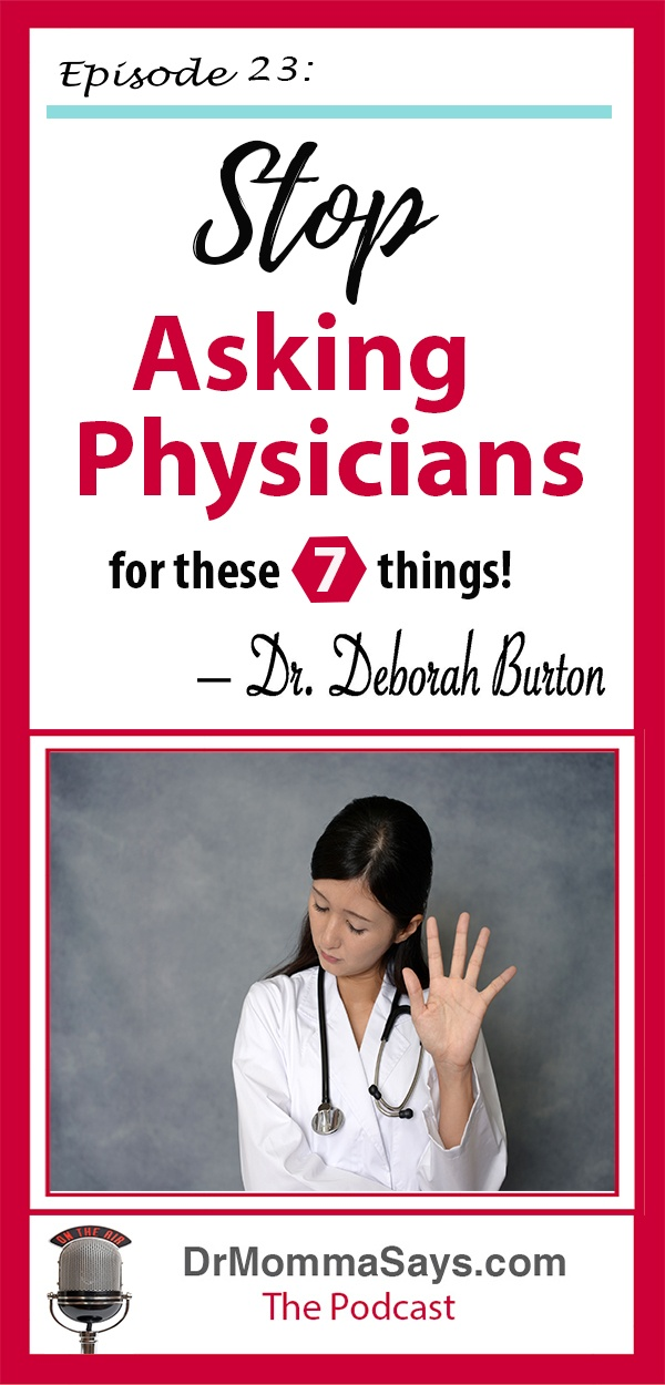 Dr. Burton has shares the results of her discussions with thousands of physicians who would like patients to stop asking physicians these 7 things.